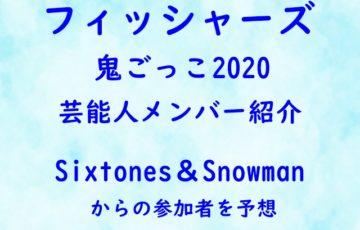 フィッシャーズ 鬼ごっこ 2020 芸能人 メンバー 紹介 Sixtones Snowman 参加者 予想