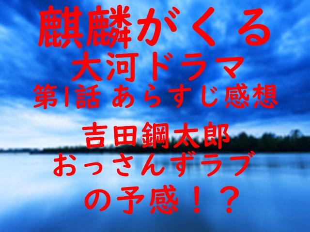 麒麟がくる 大河ドラマ あらすじ 感想 第1話 吉田鋼太郎 おっさんずラブ 予感