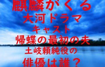 麒麟がくる 大河ドラマ キャスト 帰蝶 最初 夫 土岐頼純 俳優 誰