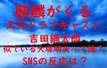 麒麟がくる 大河ドラマ キャスト 吉田鋼太郎 似ている 大塚明夫 誰 SNS 反応