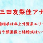 三田友梨佳アナ 結婚相手 年上 外資系 エリート 会社員 名前 顔画像 結婚式 いつ