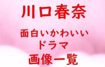 川口春奈 面白い かわいい ドラマ 画像 一覧 2019年 おすすめ 紹介